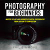 Phil Simmons - Photography for Beginners: Master the Art and Business of Digital Photography from Light to Composition (Unabridged) artwork
