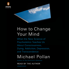 How to Change Your Mind: What the New Science of Psychedelics Teaches Us About Consciousness, Dying, Addiction, Depression, and Transcendence (Unabridged) audiobook
