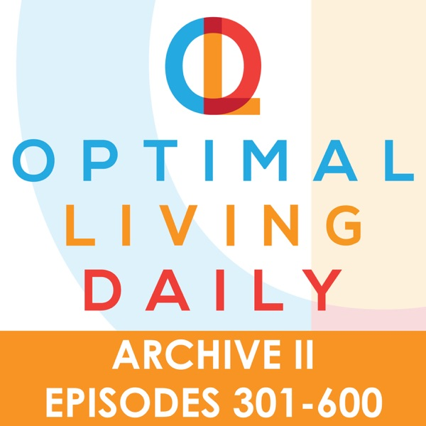 Optimal Living Daily - ARCHIVE 2 - Episodes 301-600 ONLY