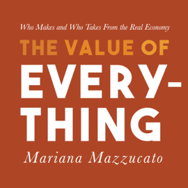 The Value of Everything: Who Makes and Who Takes from the Real Economy (Unabridged) audiobook