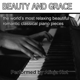 Beauty and Grace (The Most Beautiful Classical Piano Music) by Alicja Kot