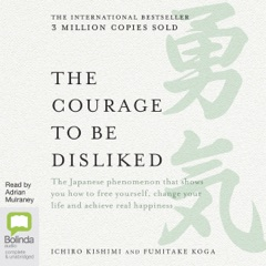 The Courage to be Disliked: How to free yourself, change your life and achieve real happiness (Unabridged)
