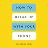 Catherine Price - How to Break Up with Your Phone: The 30-Day Plan to Take Back Your Life (Unabridged)  artwork