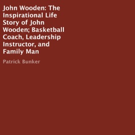 John Wooden The Inspirational Life Story Basketball Coach Leadership Instructor And Family Man Unabridged