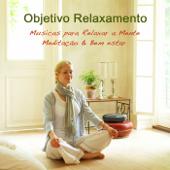 Objetivo Relaxamento: Musicas para Relaxar a Mente, Meditação & Bem estar