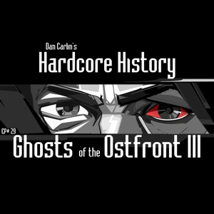 Dan Carlin's Hardcore History - Episode 29: Ghosts of the Ostfront III