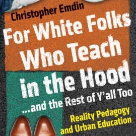 For White Folks Who Teach in the Hood...and the Rest of Y'all Too: Reality Pedagogy and Urban Education (Unabridged) - Christopher Emdin mp3 listen download