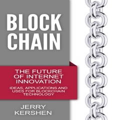 Blockchain: The Future of Internet Innovation: Ideas, Applications and Uses for Blockchain Technology  (Unabridged)