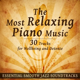 The Most Relaxing Piano Music: 30 Tracks for Wellbeing and Detente -  Essential Smooth Jazz Soundtracks for Spa, Tranquility, Relax, Calm Mind &
