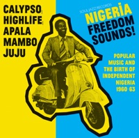 Various Artists - Soul Jazz Records Presents NIGERIA FREEDOM SOUNDS! (Calypso, Highlife, Juju & Apala) [Popular Music and the Birth of Independent Nigeria 1960-63]
