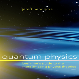 Quantum Physics: Beginner's Guide to the Most Amazing Physics Theories (Unabridged) audiobook