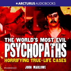 The World's Most Evil Psychopaths: Horrifying True Life Cases (Unabridged)