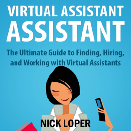 Virtual Assistant Assistant: The Ultimate Guide to Finding, Hiring, and Working with Virtual Assistants (Unabridged) audiobook