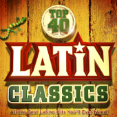 Top 40 Latin Classics - All the Best Latino Hits You'll Ever Need !
