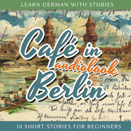 Café in Berlin: Learn German with Stories 1 - 10 Short Stories for Beginners audiobook