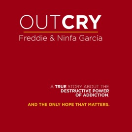 Outcry: A True Story About the Destructive Power of Addiction and the Only  Hope That Matters  by Freddie & Ninfa Garcia on iTunes