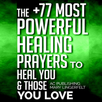 The +77 Most Powerful Healing Prayers to Heal You & Those You Love: Christian Prayer Series, Book 8 (Unabridged)