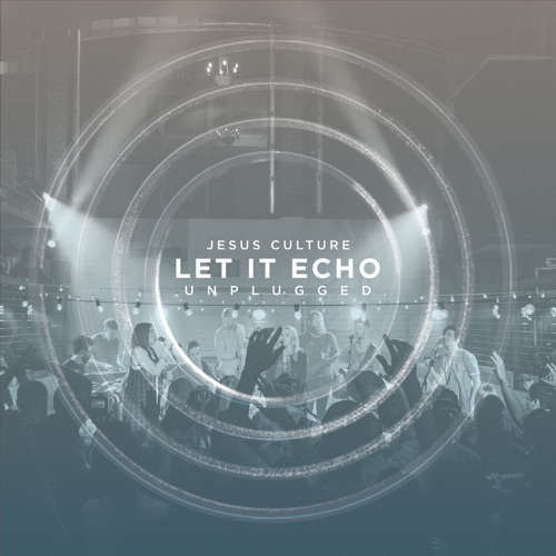 Jesus Culture - Let It Echo Unplugged (Live)