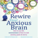 Catherine M. Pittman, PhD & Elizabeth M. Karle, MLIS - Rewire Your Anxious Brain: How to Use the Neuroscience of Fear to End Anxiety, Panic, And Worry (Unabridged)
