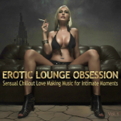 Erotic Lounge Obsession (Best of Sensual Chillout Love Making Music for Intimate Moments and Sexy Relaxation)