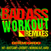 Bad Ass Workout! Extreme Cardio Remixes (HIIT + Bootcamp + CrossFit + Working Out…Hard!)