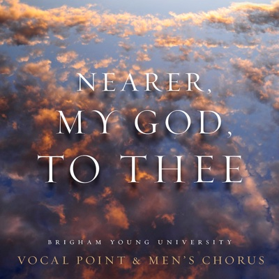 Nearer, My God, to Thee - BYU Vocal Point & BYU Men's Chorus song