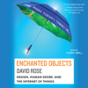 Enchanted Objects: Design, Human Desire, And the Internet of Things (Unabridged) - David Rose