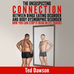 The Unsuspecting Connection Between Binge Eating Disorder and Body Dysmorphic Disorder: How You Can Stop It Dead in Its Tracks (Unabridged)