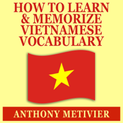 How to Learn and Memorize Vietnamese Vocabulary: Using a Memory Palace Specifically Designed for the Vietnamese Language (Unabridged)