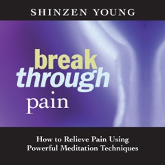 Break Through Pain: How to Relieve Pain Using Powerful Meditation Techniques