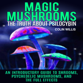 Magic Mushrooms: The Truth About Psilocybin: An Introductory Guide to Shrooms, Psychedelic Mushrooms, and the Full Effects (Unabridged) audiobook