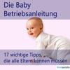 Die Baby-Betriebsanleitung: 17 wichtige Tipps, die alle Eltern kennen müssen - Robert Sasse & Yannick Esters