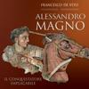 Alessandro Magno: Il conquistatore implacabile - Francesco De Vito