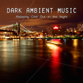Dark Ambient Music - Relaxing Chill Out in the Night, Lounge and Sensual Music, Rest, Inner Peace and Melancholy Feeling