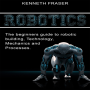 Robotics: The Beginner's Guide to Robotic Building, Technology, Mechanics, and Processes (Unabridged)