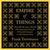 Frank Trentmann - Empire of Things: How We Became a World of Consumers, from the Fifteenth Century to the Twenty-First (Unabridged)  artwork