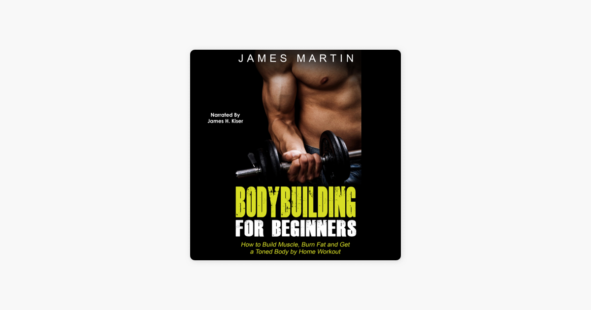 ‎Bodybuilding for Beginners: How to Build Muscle, Burn Fat and Get a Toned  Body by Home Workout (Unabridged)