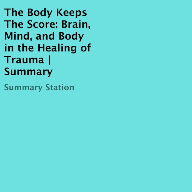 The Body Keeps The Score Brain Mind And Body In The Healing Of
