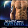 Roman d'amour et de Science-Fiction: Soumise par le Cyborg (Nouvelle érotique fantasy) (Unabridged) - Olivia Myers