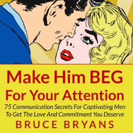 Make Him BEG for Your Attention: 75 Communication Secrets for Captivating Men to Get the Love and Commitment You Deserve (Unabridged) audiobook