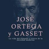 José Ortega y Gasset: La vida del filósofo y crítico de la sociedad moderna [José Ortega y Gasset: The Life of the Philosopher and Critic of Modern Society] (Unabridged)