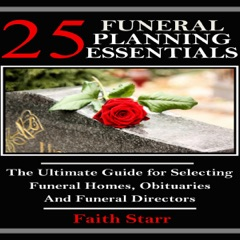 Funeral Planning: 25 Essentials: The Ultimate Guide for Selecting Funeral Homes, Obituaries and Funeral Directors (Unabridged)