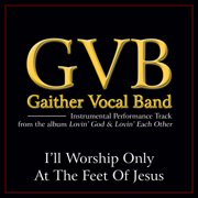 I'll Worship Only At the Feet of Jesus (Performance Tracks) - EP - Gaither Vocal Band - Gaither Vocal Band