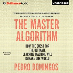 The Master Algorithm: How the Quest for the Ultimate Learning Machine Will Remake Our World (Unabridged)