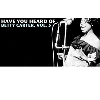 Have You Heard of Betty Carter, Vol. 5 - Betty Carter