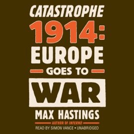 Catastrophe 1914: Europe Goes to War (Unabridged) - Max Hastings mp3 listen download