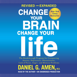 Change Your Brain, Change Your Life (Revised and Expanded): The Breakthrough Program for Conquering Anxiety, Depression, Obsessiveness, Lack of Focus, Anger, and Memory Problems (Unabridged) audiobook