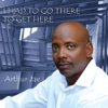 I Had to Go There to Get Here - Arthur Jae