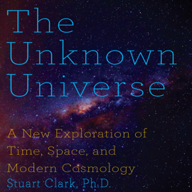 The Unknown Universe: A New Exploration of Time, Space and Cosmology (Unabridged) audiobook