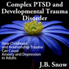 Complex PTSD and Developmental Trauma Disorder: How Childhood and Relationship Trauma Can Cause Anxiety and Depression in Adults (Transcend Mediocrity, Book 126) (Unabridged) - J. B. Snow